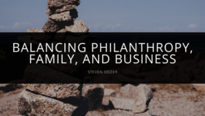 Steven Odzer - Balances Philanthropy, Family, and Business